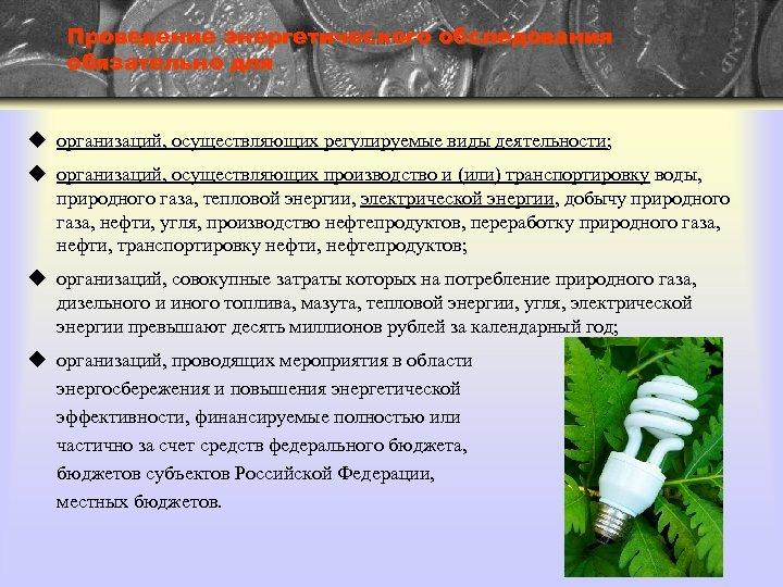 Проведение энергетического обследования обязательно для u организаций, осуществляющих регулируемые виды деятельности; u организаций, осуществляющих