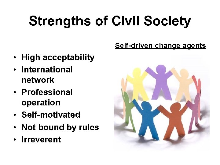 Strengths of Civil Society Self-driven change agents • High acceptability • International network •