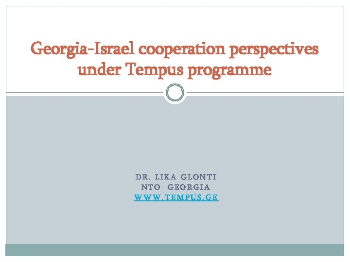 Georgia-Israel cooperation perspectives under Tempus programme DR. LIKA GLONTI NTO GEORGIA WWW. TEMPUS. GE