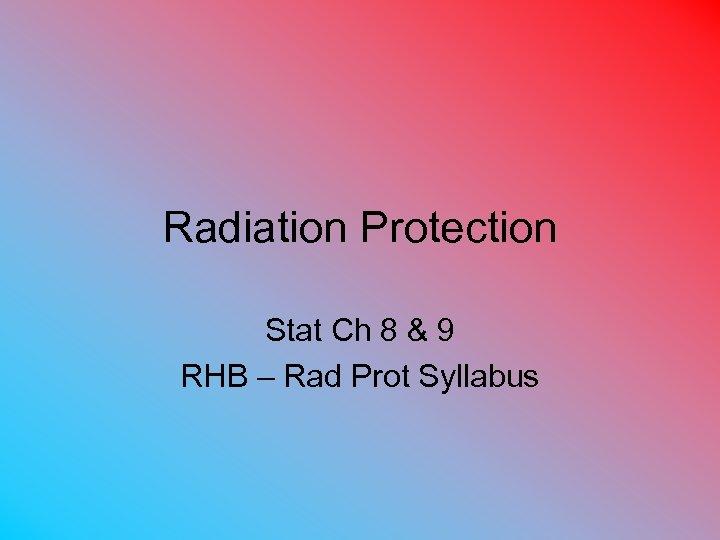Radiation Protection Stat Ch 8 & 9 RHB – Rad Prot Syllabus