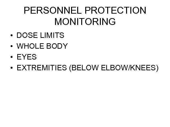 PERSONNEL PROTECTION MONITORING • • DOSE LIMITS WHOLE BODY EYES EXTREMITIES (BELOW ELBOW/KNEES)