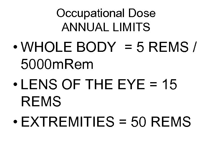 Occupational Dose ANNUAL LIMITS • WHOLE BODY = 5 REMS / 5000 m. Rem