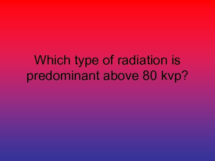 Which type of radiation is predominant above 80 kvp?