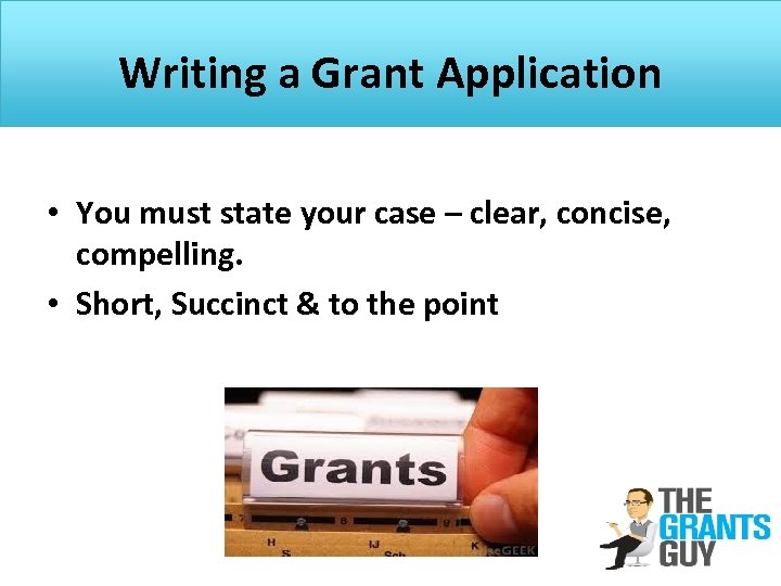Writing a Grant Application • You must state your case – clear, concise, compelling.