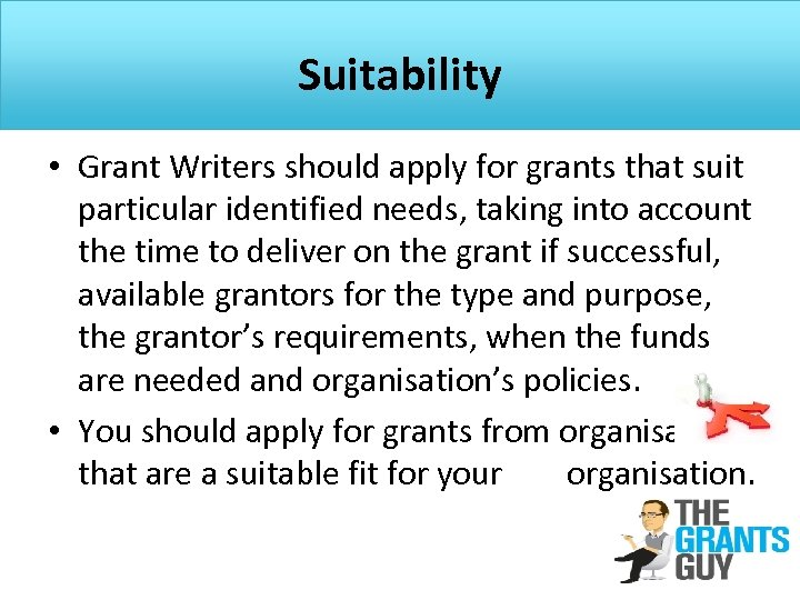 Suitability • Grant Writers should apply for grants that suit particular identified needs, taking