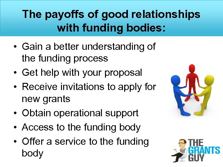 The payoffs of good relationships with funding bodies: • Gain a better understanding of