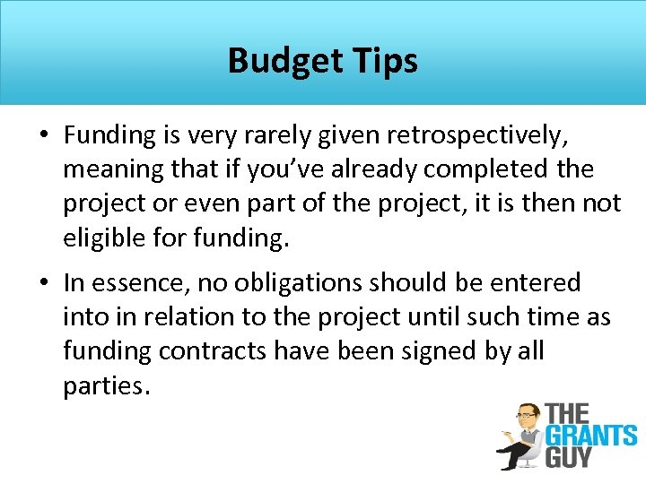 Budget Tips • Funding is very rarely given retrospectively, meaning that if you've already