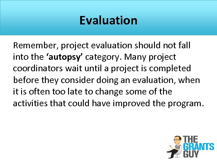 Evaluation Remember, project evaluation should not fall into the 'autopsy' category. Many project coordinators