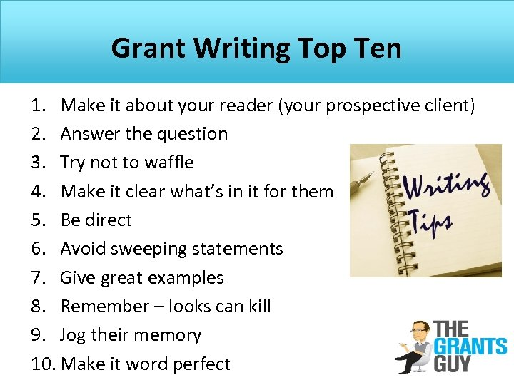 Grant Writing Top Ten 1. Make it about your reader (your prospective client) 2.