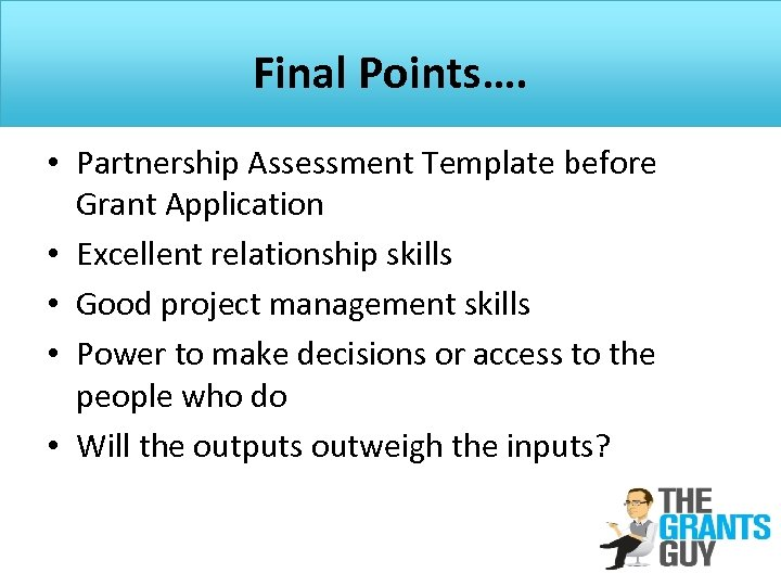 Final Points…. • Partnership Assessment Template before Grant Application • Excellent relationship skills •
