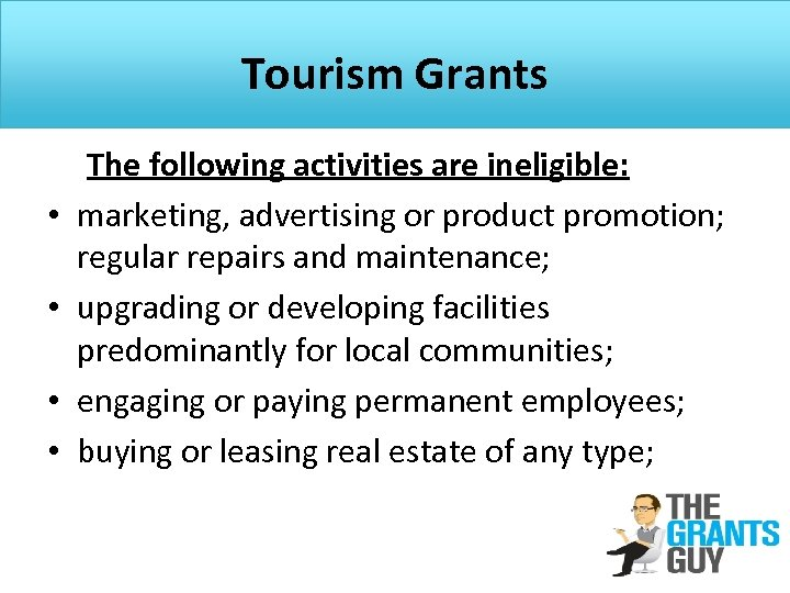 Tourism Grants The following activities are ineligible: • marketing, advertising or product promotion; regular