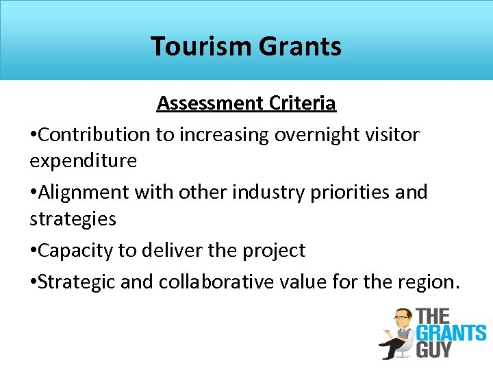 Tourism Grants Assessment Criteria • Contribution to increasing overnight visitor expenditure • Alignment with