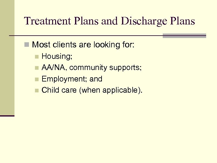 Treatment Plans and Discharge Plans n Most clients are looking for: n Housing; n