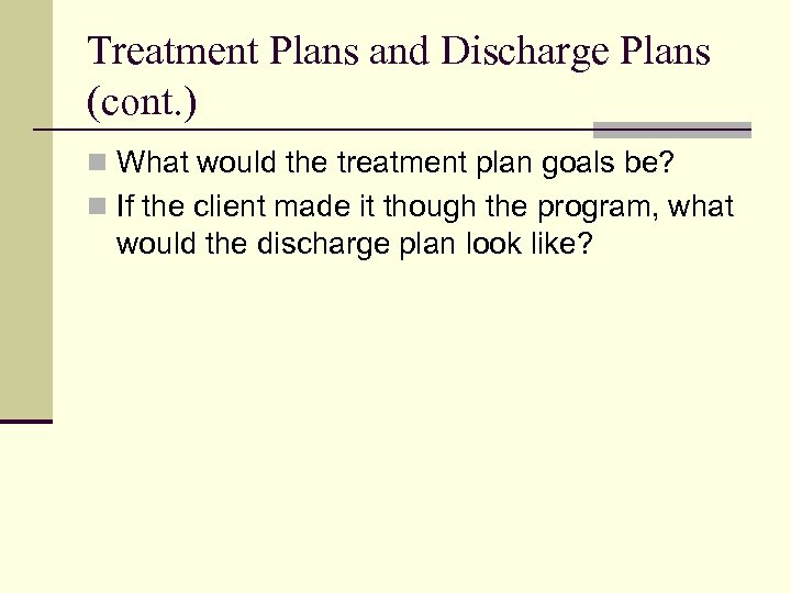 Treatment Plans and Discharge Plans (cont. ) n What would the treatment plan goals