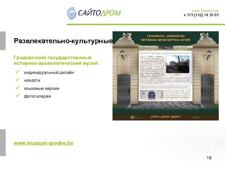 www. hrodna. biz + 375 (152) 74 30 05 Развлекательно-культурные Гродненский государственный историко-археологический музей: