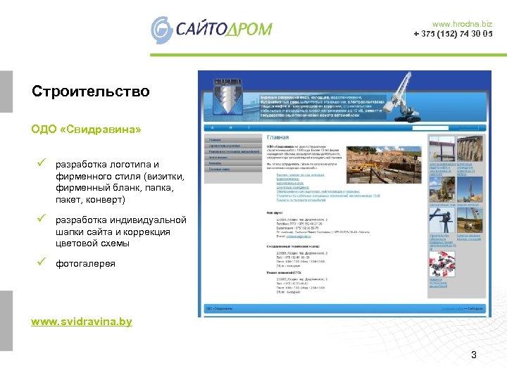www. hrodna. biz + 375 (152) 74 30 05 Cтроительство ОДО «Свидравина» ü разработка