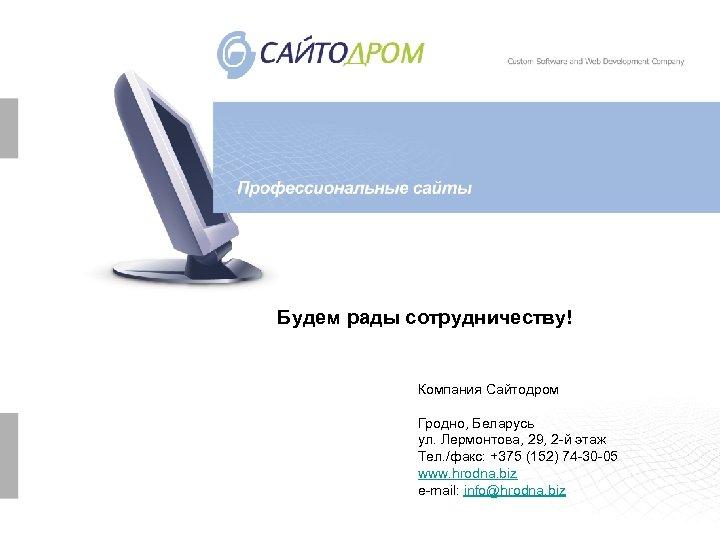 Будем рады сотрудничеству! Компания Сайтодром Гродно, Беларусь ул. Лермонтова, 29, 2 -й этаж Тел.