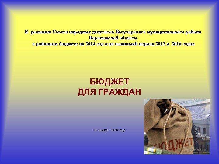 К решению Совета народных депутатов Богучарского муниципального района Воронежской области о районном бюджете на