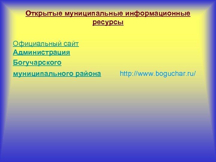 Открытые муниципальные информационные ресурсы Официальный сайт Администрация Богучарского муниципального района http: //www. boguchar. ru/