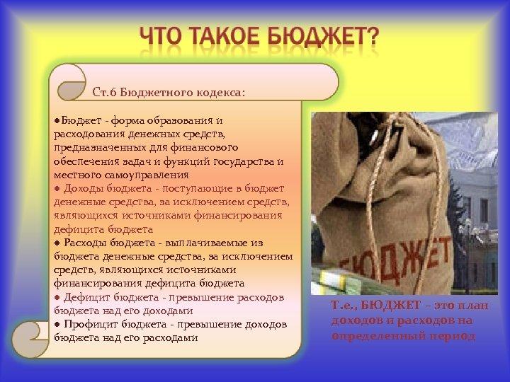 Ст. 6 Бюджетного кодекса: ●Бюджет - форма образования и расходования денежных средств, предназначенных для
