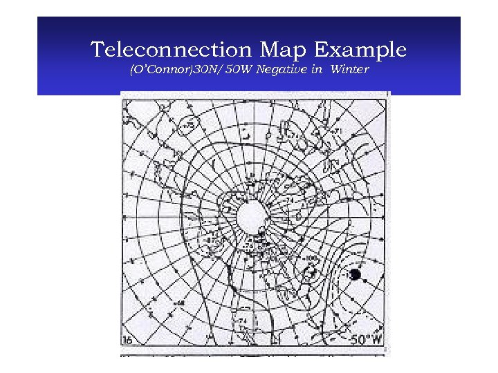 Teleconnection Map Example (O'Connor)30 N/50 W Negative in Winter