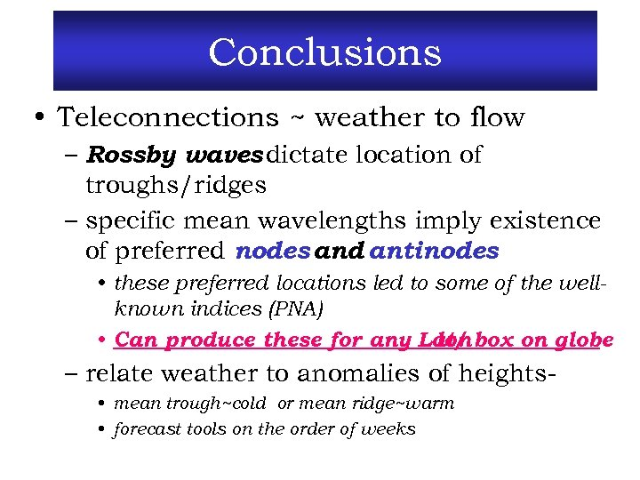 Conclusions • Teleconnections ~ weather to flow – Rossby waves dictate location of troughs/ridges