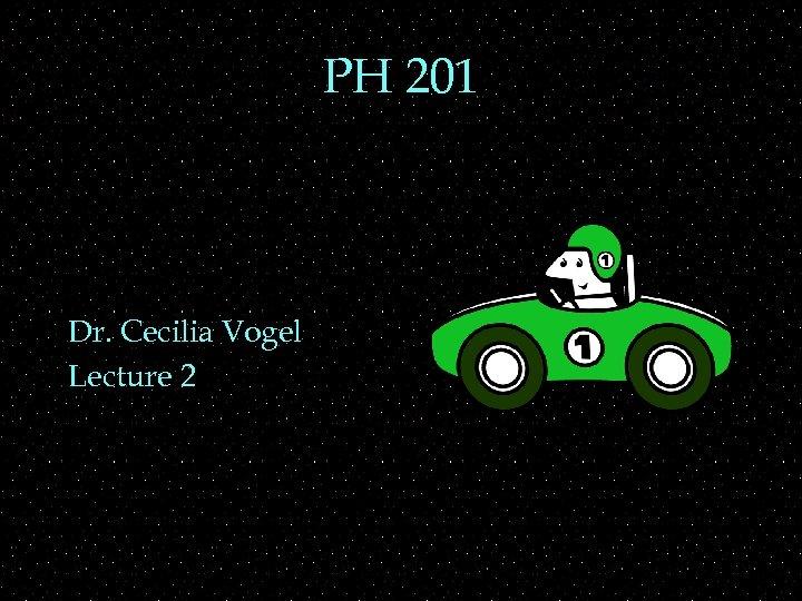 PH 201 Dr. Cecilia Vogel Lecture 2