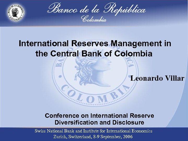 International Reserves Management in the Central Bank of Colombia Leonardo Villar Conference on International