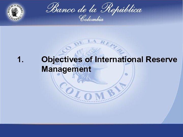 1. Objectives of International Reserve Management