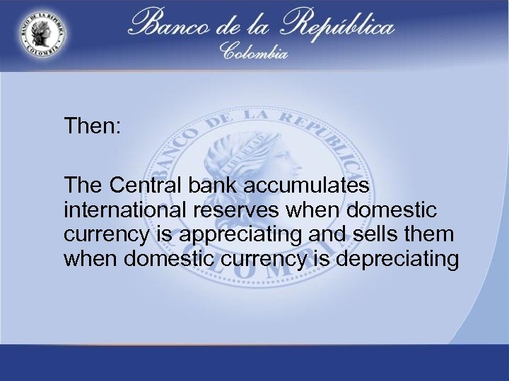 Then: The Central bank accumulates international reserves when domestic currency is appreciating and sells