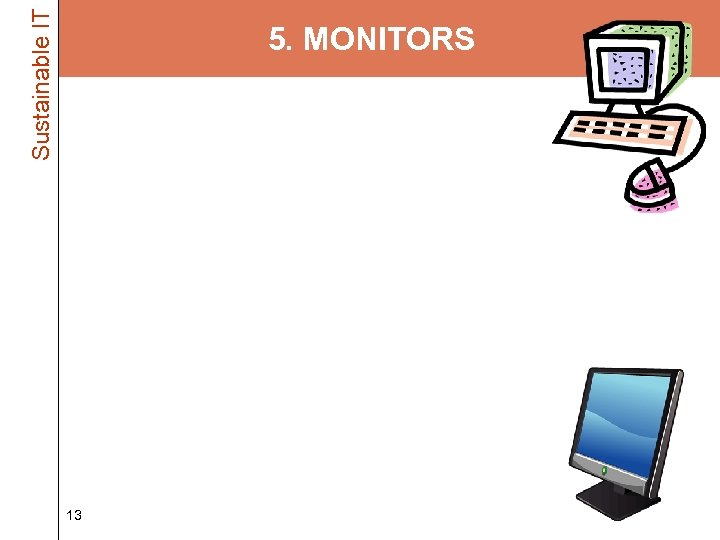 Sustainable IT 5. MONITORS • Hunt out the CRTs and get rid of them