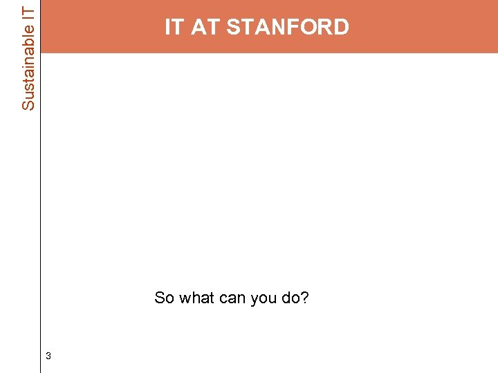 Sustainable IT IT AT STANFORD • Faculty, staff and students – 40, 000 desktop/laptop