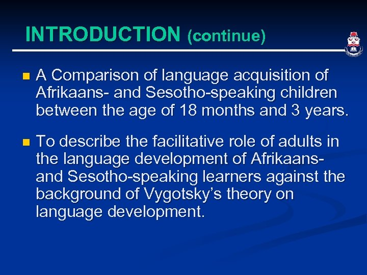INTRODUCTION (continue) n A Comparison of language acquisition of Afrikaans- and Sesotho-speaking children between