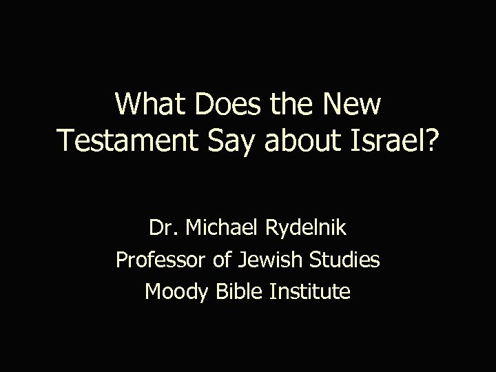 What Does the New Testament Say about Israel? Dr. Michael Rydelnik Professor of Jewish
