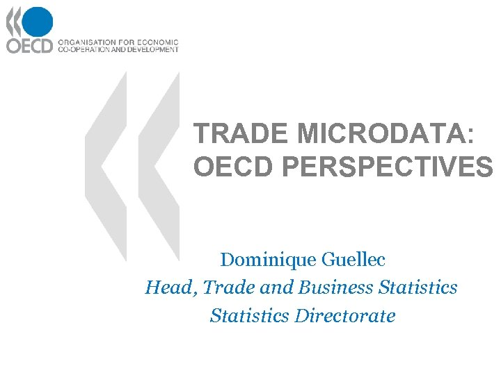TRADE MICRODATA: OECD PERSPECTIVES Dominique Guellec Head, Trade and Business Statistics Directorate
