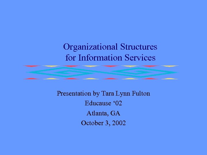 Organizational Structures for Information Services Presentation by Tara Lynn Fulton Educause ' 02 Atlanta,