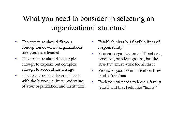 What you need to consider in selecting an organizational structure • • • The