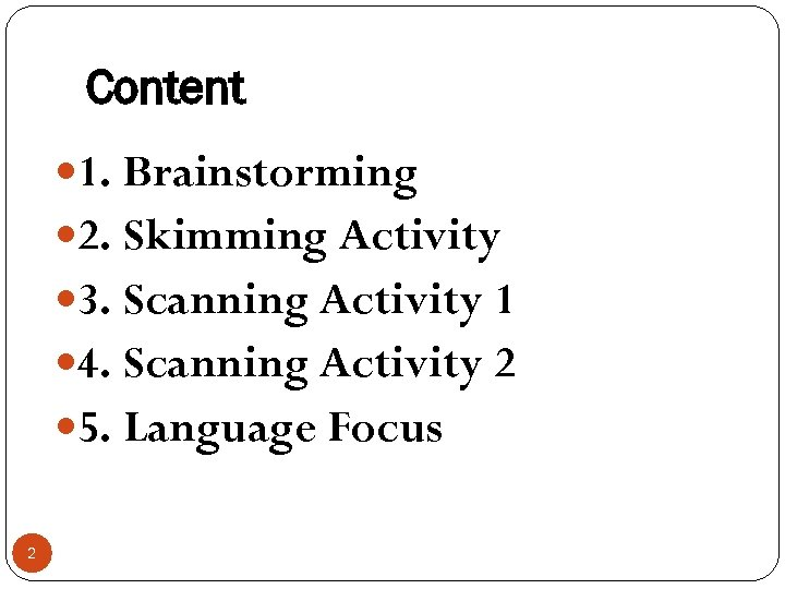 Content 1. Brainstorming 2. Skimming Activity 3. Scanning Activity 1 4. Scanning Activity 2