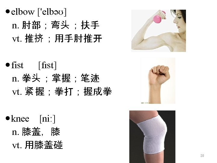 elbow ['elbəʊ] n. 肘部;弯头 ;扶手 vt. 推挤 ;用手肘推开 fist [fɪst] n. 拳头 ;掌握;笔迹