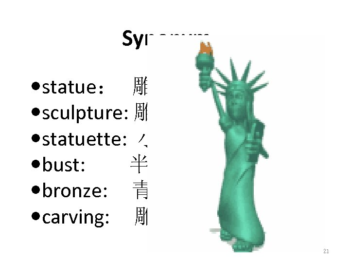 Synonym statue: 雕像 sculpture: 雕塑 statuette: 小雕像 bust: 半身像 bronze: 青铜 carving: 雕刻品 21