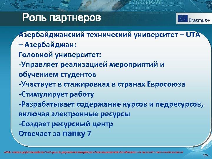 Роль партнеров Aзербайджанский технический университет – UTA – Азербайджан: Головной университет: -Управляет реализацией мероприятий