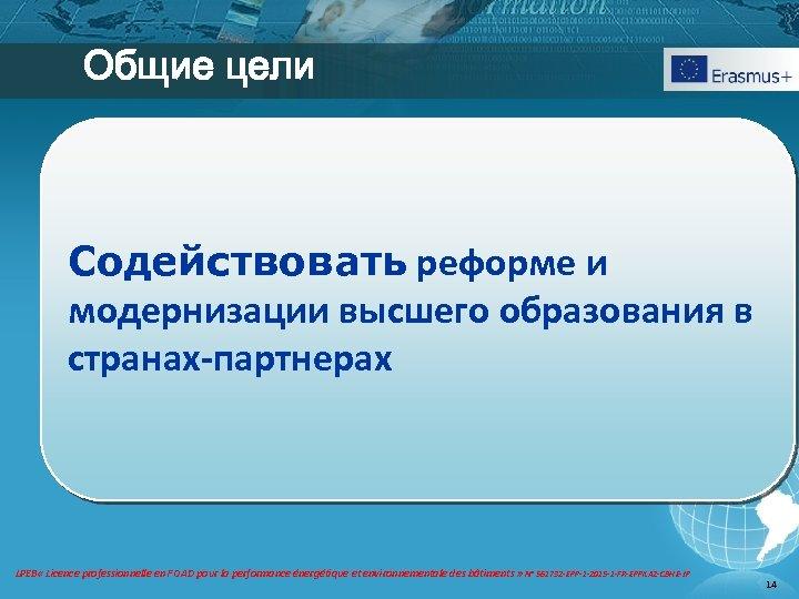 Общие цели Содействовать реформе и модернизации высшего образования в странах-партнерах LPEB « Licence professionnelle