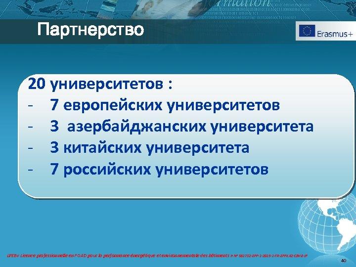Партнерство 20 университетов : - 7 европейских университетов - 3 азербайджанских университета - 3
