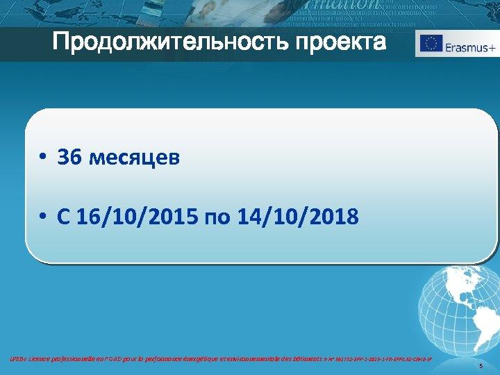 Продолжительность проекта • 36 месяцев • С 16/10/2015 по 14/10/2018 LPEB « Licence professionnelle