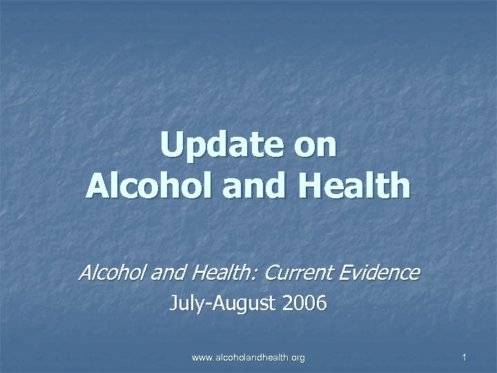 Update on Alcohol and Health: Current Evidence July-August 2006 www. alcoholandhealth. org 1