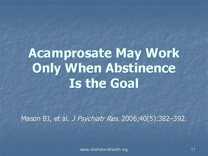 Acamprosate May Work Only When Abstinence Is the Goal Mason BJ, et al. J
