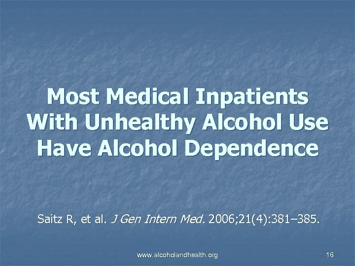 Most Medical Inpatients With Unhealthy Alcohol Use Have Alcohol Dependence Saitz R, et al.