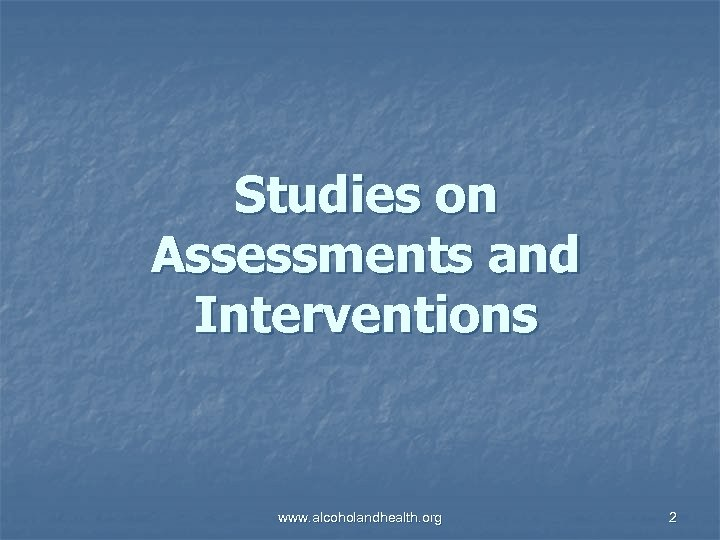 Studies on Assessments and Interventions www. alcoholandhealth. org 2