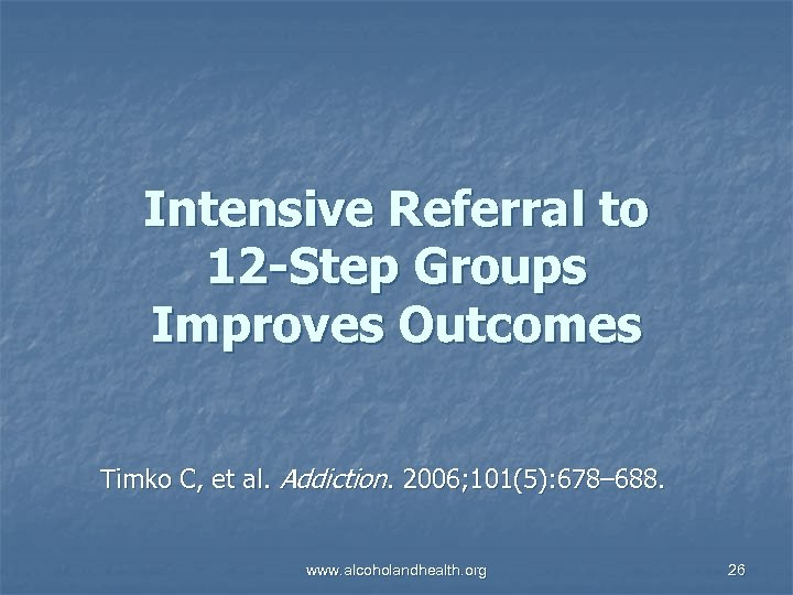 Intensive Referral to 12 -Step Groups Improves Outcomes Timko C, et al. Addiction. 2006;