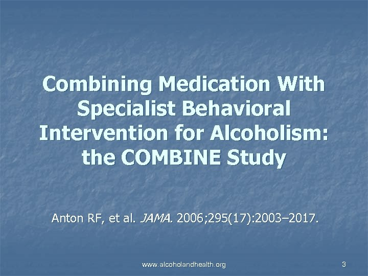 Combining Medication With Specialist Behavioral Intervention for Alcoholism: the COMBINE Study Anton RF, et